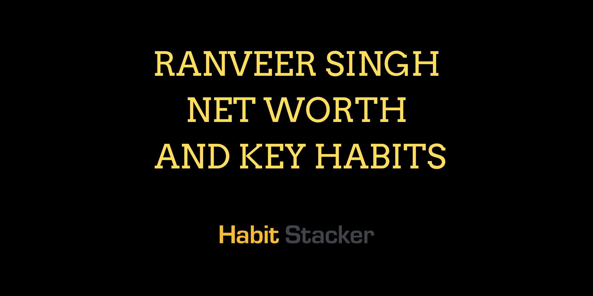 Ranveer Singh Net Worth and Key Habits
