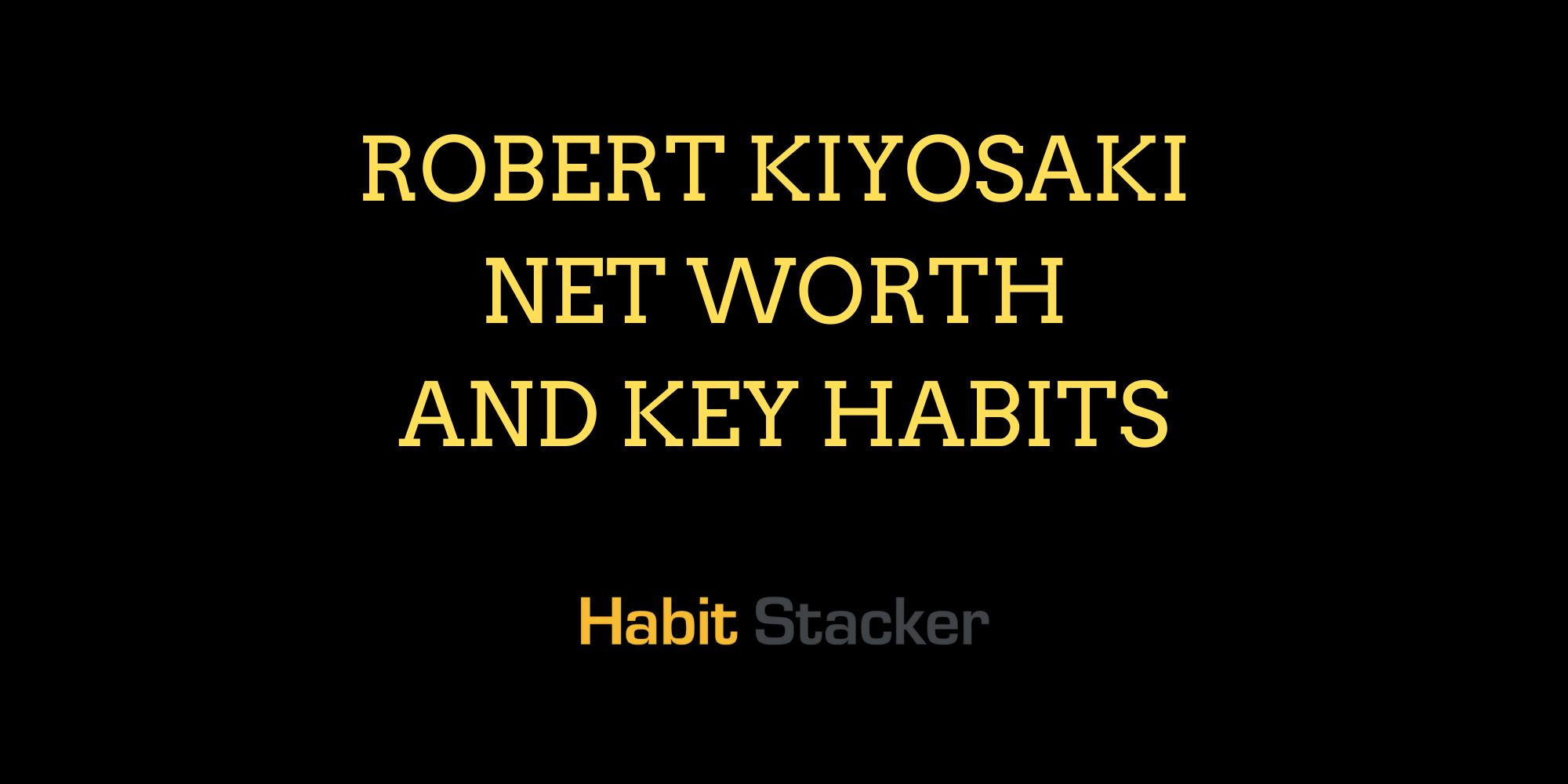 Robert Kiyosaki Net Worth and Key Habits